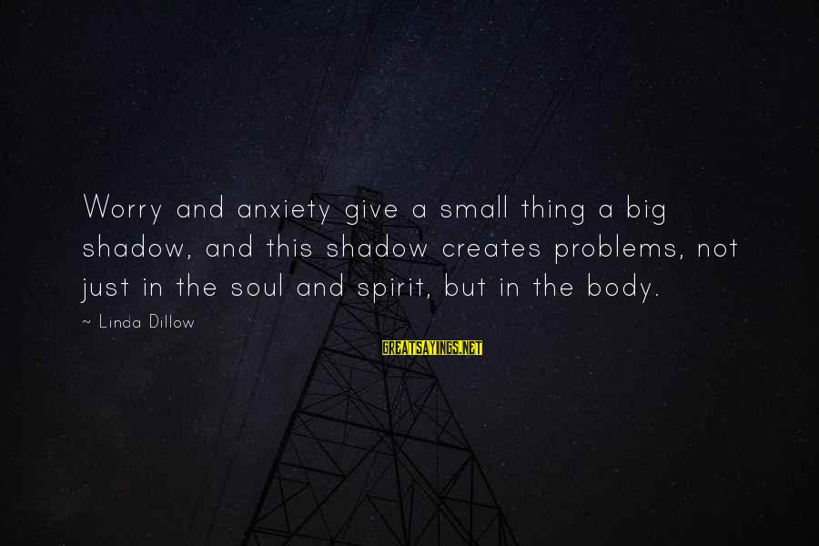 Body And Spirit Sayings By Linda Dillow: Worry and anxiety give a small thing a big shadow, and this shadow creates problems,
