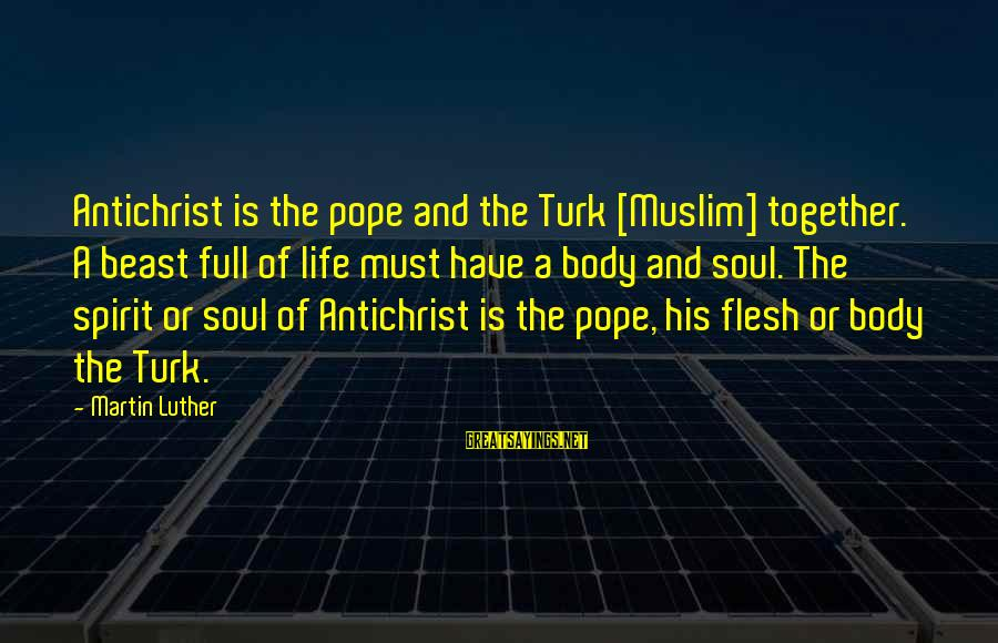 Body And Spirit Sayings By Martin Luther: Antichrist is the pope and the Turk [Muslim] together. A beast full of life must