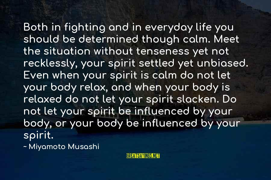 Body And Spirit Sayings By Miyamoto Musashi: Both in fighting and in everyday life you should be determined though calm. Meet the