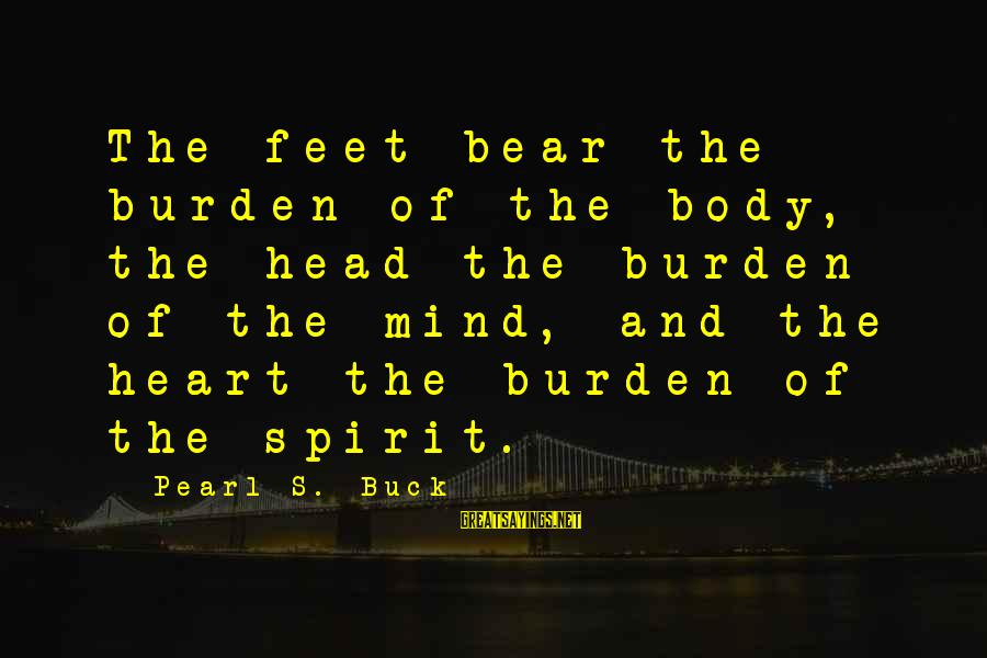 Body And Spirit Sayings By Pearl S. Buck: The feet bear the burden of the body, the head the burden of the mind,