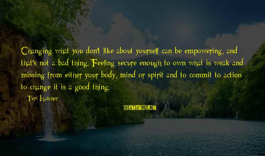 Body And Spirit Sayings By Teri Hatcher: Changing what you don't like about yourself can be empowering, and that's not a bad
