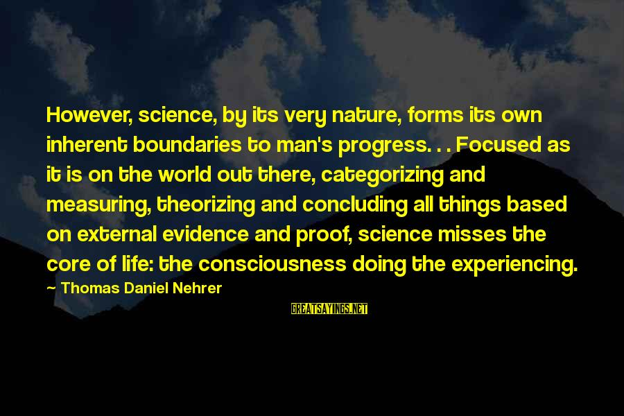 Body And Spirit Sayings By Thomas Daniel Nehrer: However, science, by its very nature, forms its own inherent boundaries to man's progress. .