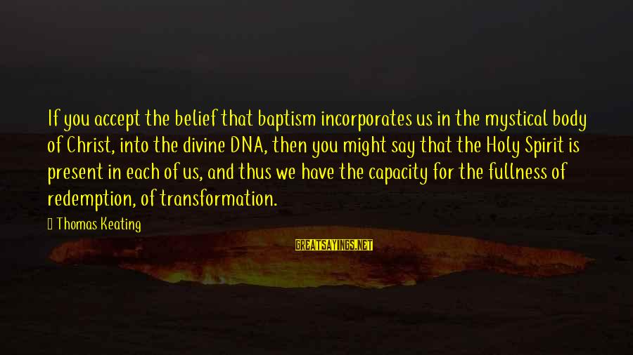 Body And Spirit Sayings By Thomas Keating: If you accept the belief that baptism incorporates us in the mystical body of Christ,