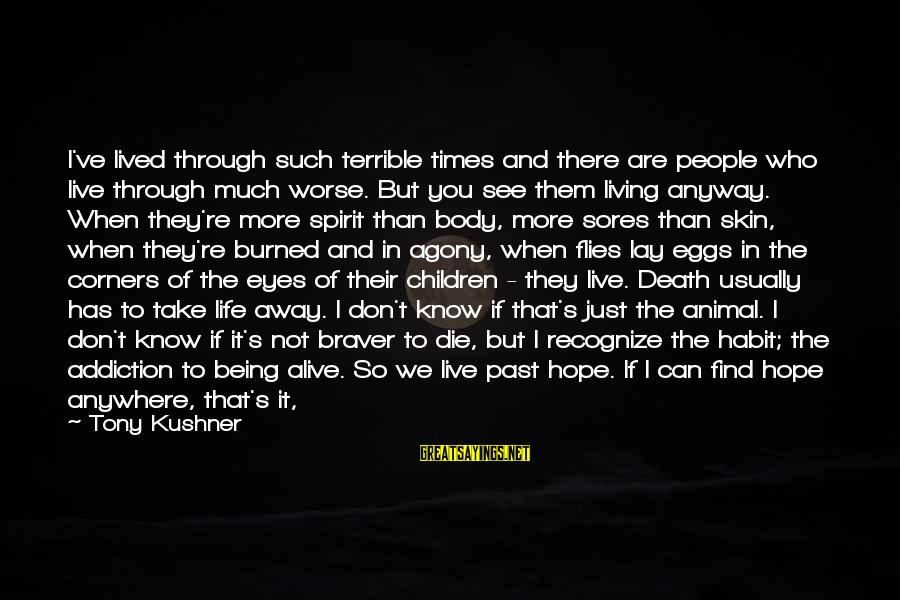 Body And Spirit Sayings By Tony Kushner: I've lived through such terrible times and there are people who live through much worse.