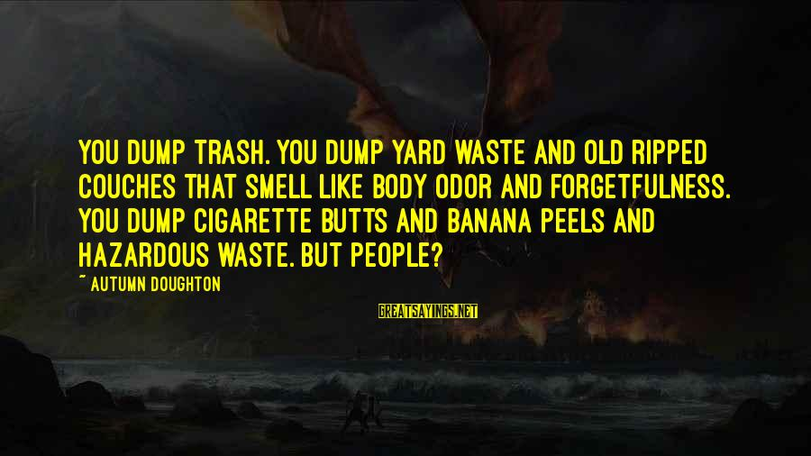 Body Smell Sayings By Autumn Doughton: You dump trash. You dump yard waste and old ripped couches that smell like body