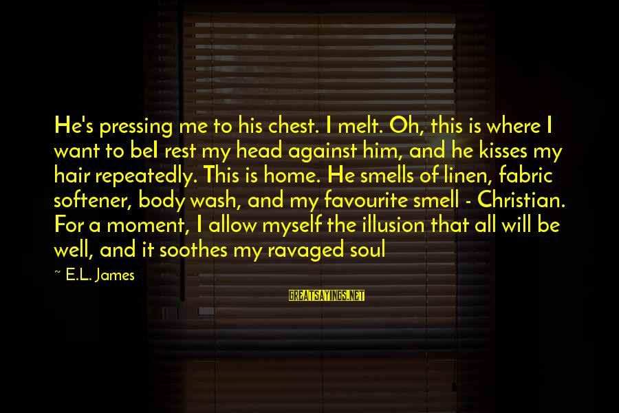 Body Smell Sayings By E.L. James: He's pressing me to his chest. I melt. Oh, this is where I want to