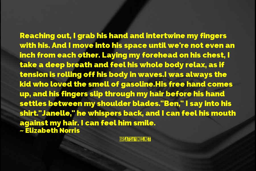 Body Smell Sayings By Elizabeth Norris: Reaching out, I grab his hand and intertwine my fingers with his. And I move