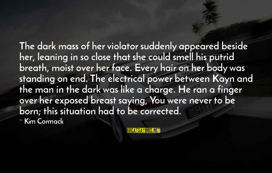 Body Smell Sayings By Kim Cormack: The dark mass of her violator suddenly appeared beside her, leaning in so close that
