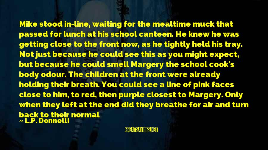 Body Smell Sayings By L.P. Donnelli: Mike stood in-line, waiting for the mealtime muck that passed for lunch at his school