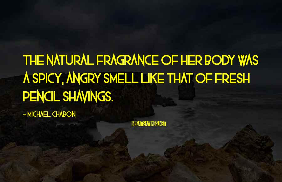 Body Smell Sayings By Michael Chabon: The natural fragrance of her body was a spicy, angry smell like that of fresh