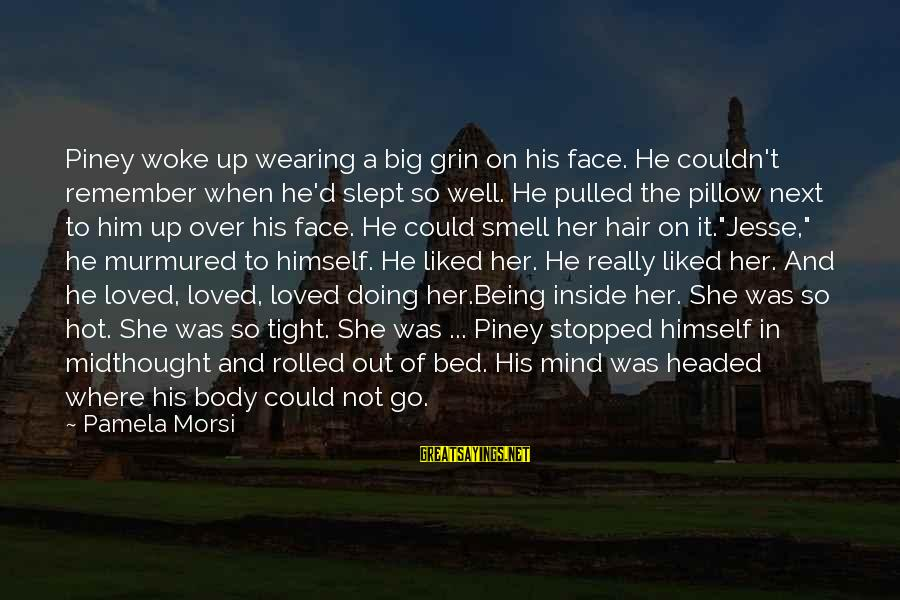 Body Smell Sayings By Pamela Morsi: Piney woke up wearing a big grin on his face. He couldn't remember when he'd