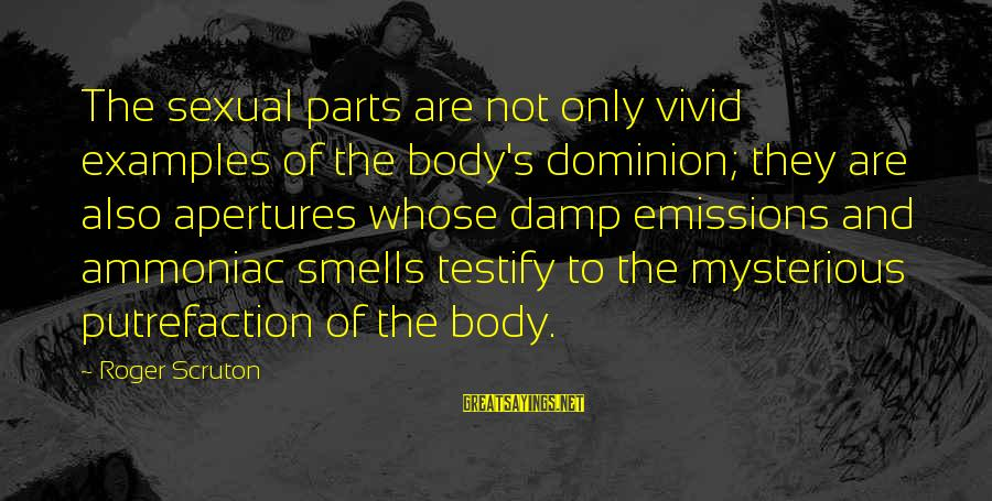 Body Smell Sayings By Roger Scruton: The sexual parts are not only vivid examples of the body's dominion; they are also