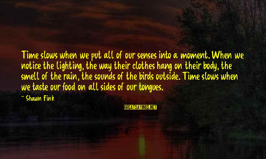 Body Smell Sayings By Shawn Fink: Time slows when we put all of our senses into a moment. When we notice