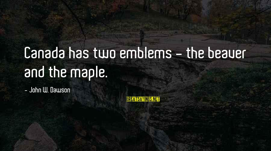 Bogosity Sayings By John W. Dawson: Canada has two emblems - the beaver and the maple.