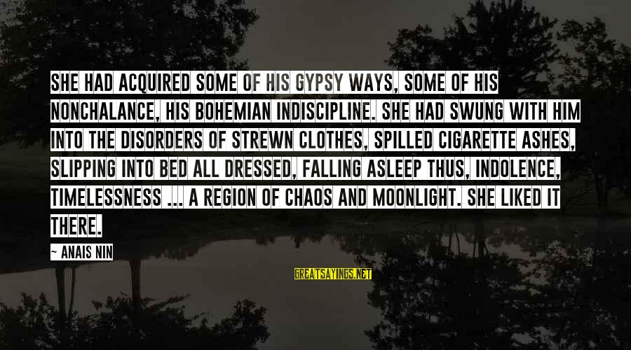 Bohemian Gypsy Sayings By Anais Nin: She had acquired some of his gypsy ways, some of his nonchalance, his bohemian indiscipline.