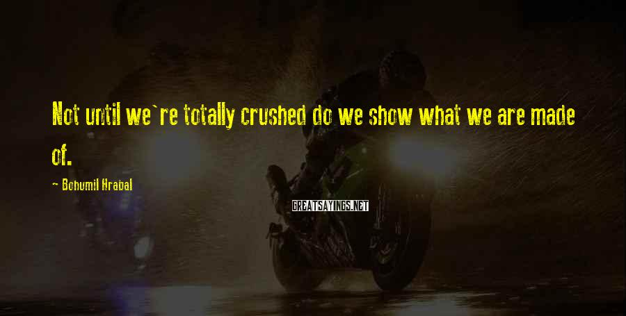 Bohumil Hrabal Sayings: Not until we're totally crushed do we show what we are made of.