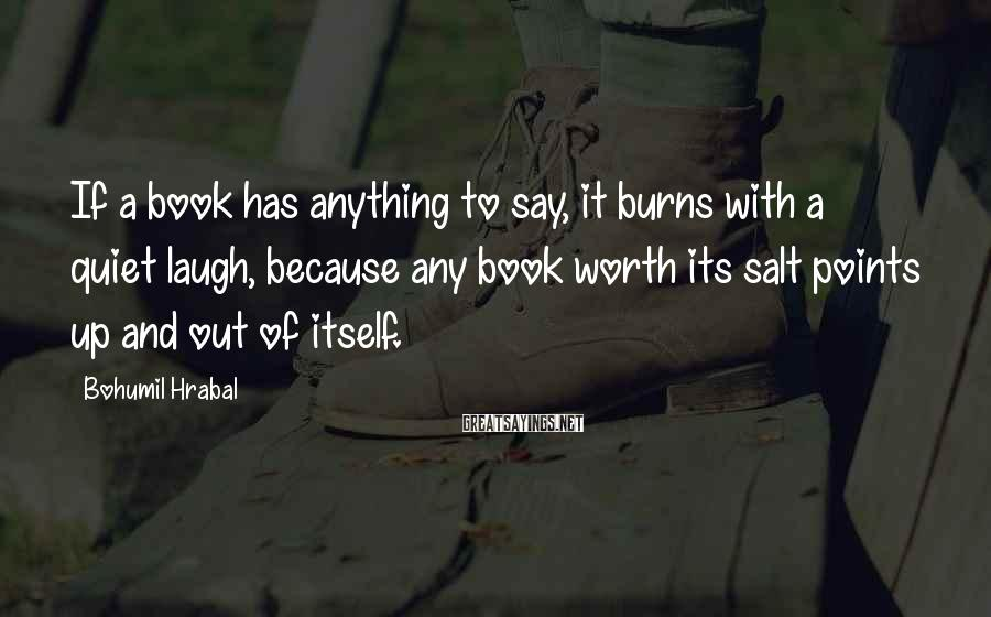 Bohumil Hrabal Sayings: If a book has anything to say, it burns with a quiet laugh, because any