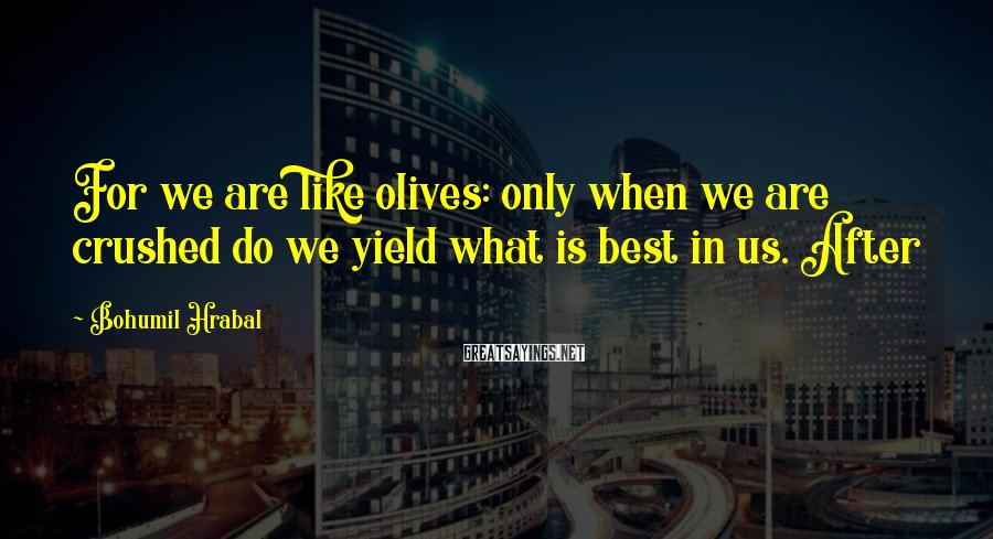 Bohumil Hrabal Sayings: For we are like olives: only when we are crushed do we yield what is