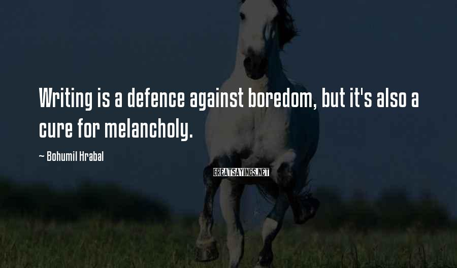 Bohumil Hrabal Sayings: Writing is a defence against boredom, but it's also a cure for melancholy.