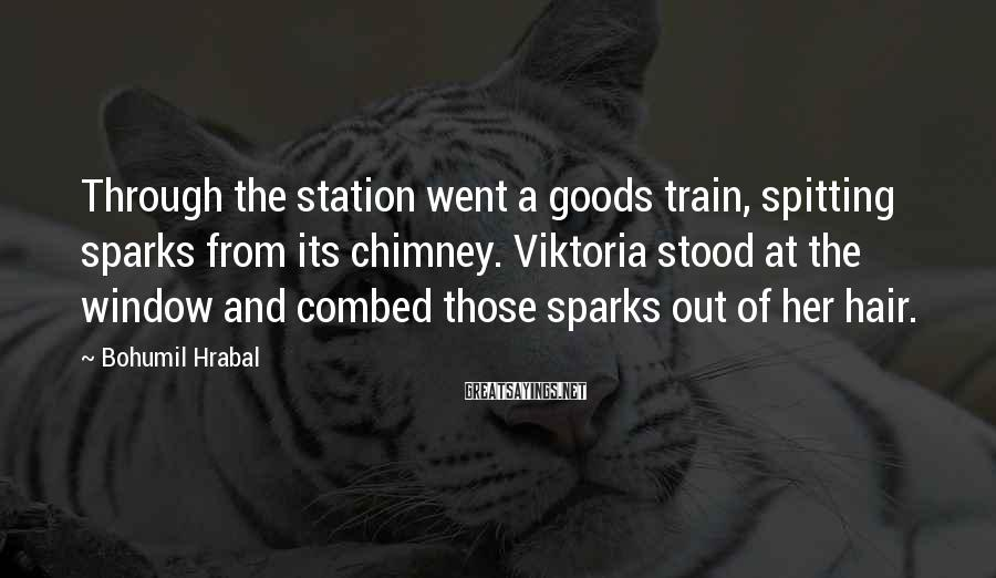Bohumil Hrabal Sayings: Through the station went a goods train, spitting sparks from its chimney. Viktoria stood at