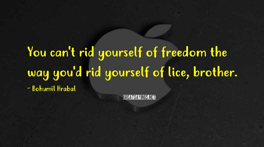 Bohumil Hrabal Sayings: You can't rid yourself of freedom the way you'd rid yourself of lice, brother.