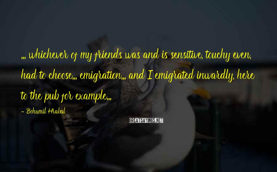 Bohumil Hrabal Sayings: ... whichever of my friends was and is sensitive, touchy even, had to choose... emigration...