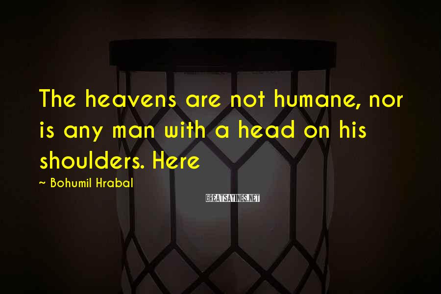 Bohumil Hrabal Sayings: The heavens are not humane, nor is any man with a head on his shoulders.