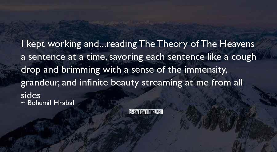 Bohumil Hrabal Sayings: I kept working and...reading The Theory of The Heavens a sentence at a time, savoring
