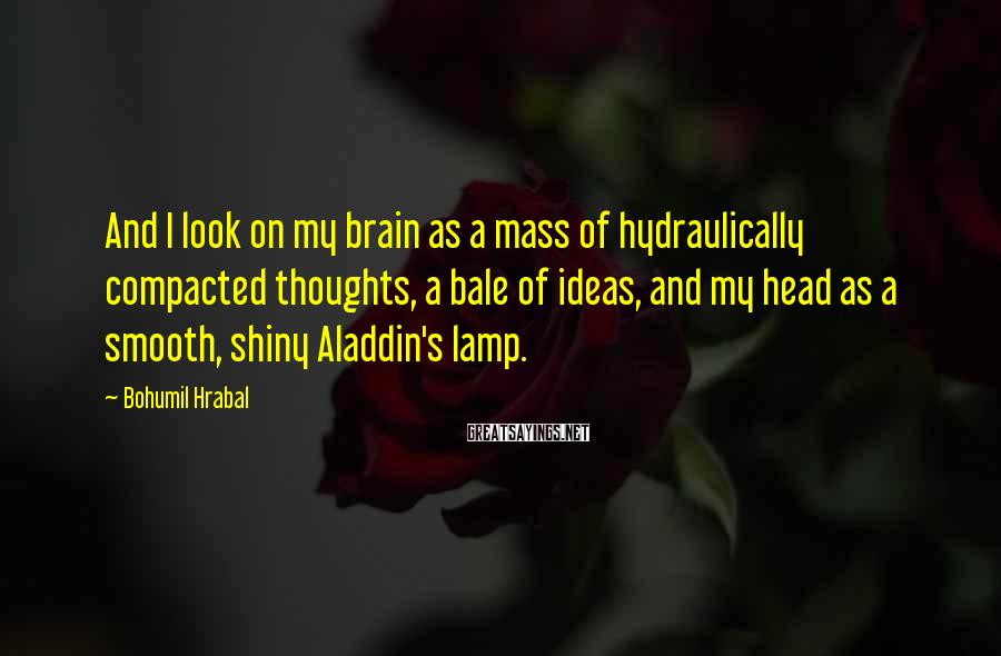 Bohumil Hrabal Sayings: And I look on my brain as a mass of hydraulically compacted thoughts, a bale