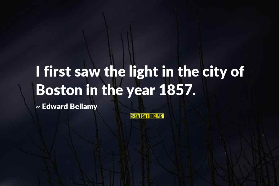 Boiste Sayings By Edward Bellamy: I first saw the light in the city of Boston in the year 1857.