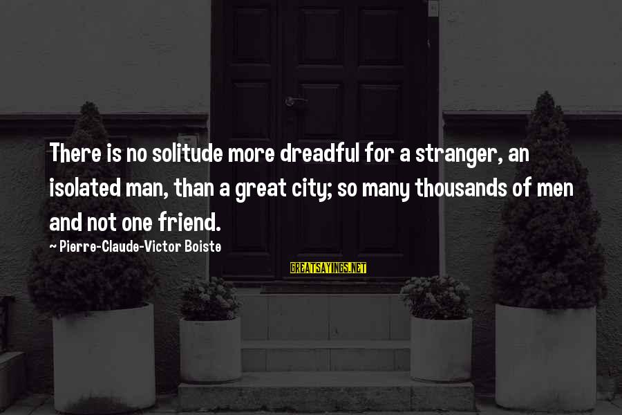 Boiste Sayings By Pierre-Claude-Victor Boiste: There is no solitude more dreadful for a stranger, an isolated man, than a great