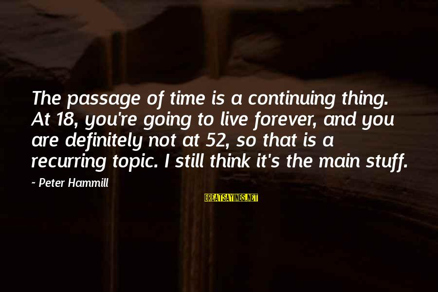 Boken Sayings By Peter Hammill: The passage of time is a continuing thing. At 18, you're going to live forever,