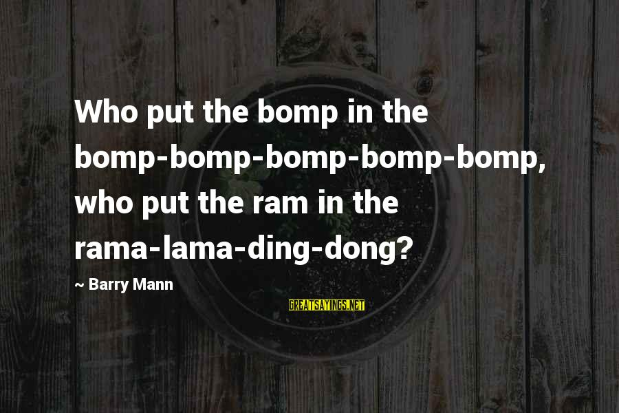 Bomp Sayings By Barry Mann: Who put the bomp in the bomp-bomp-bomp-bomp-bomp, who put the ram in the rama-lama-ding-dong?
