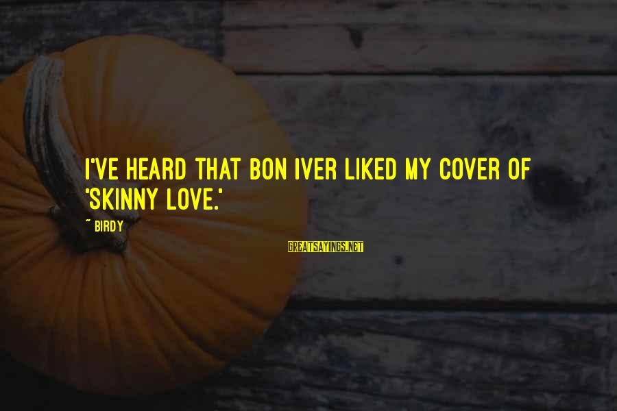Bon Iver Sayings By Birdy: I've heard that Bon Iver liked my cover of 'Skinny Love.'