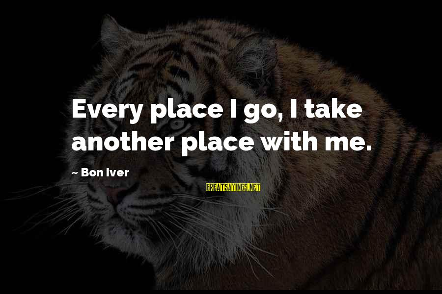 Bon Iver Sayings By Bon Iver: Every place I go, I take another place with me.