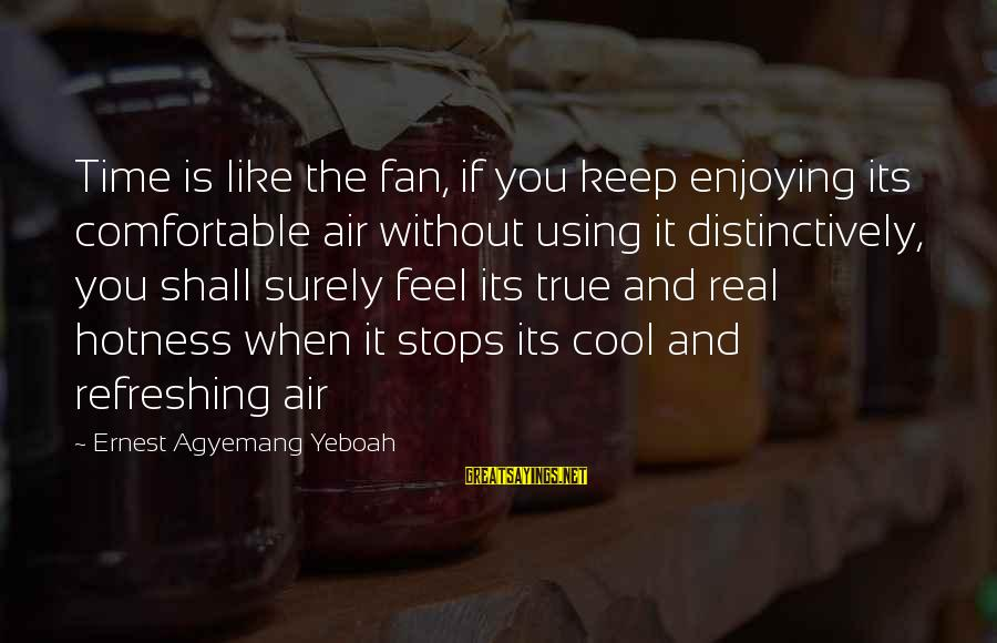 Bon Iver Sayings By Ernest Agyemang Yeboah: Time is like the fan, if you keep enjoying its comfortable air without using it