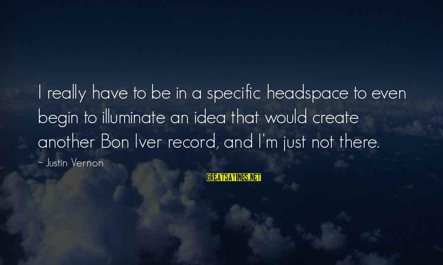 Bon Iver Sayings By Justin Vernon: I really have to be in a specific headspace to even begin to illuminate an