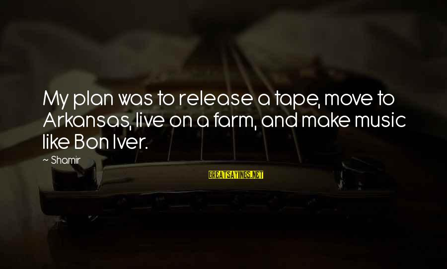 Bon Iver Sayings By Shamir: My plan was to release a tape, move to Arkansas, live on a farm, and
