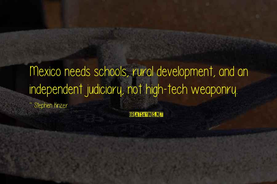 Bon Iver Sayings By Stephen Kinzer: Mexico needs schools, rural development, and an independent judiciary, not high-tech weaponry.