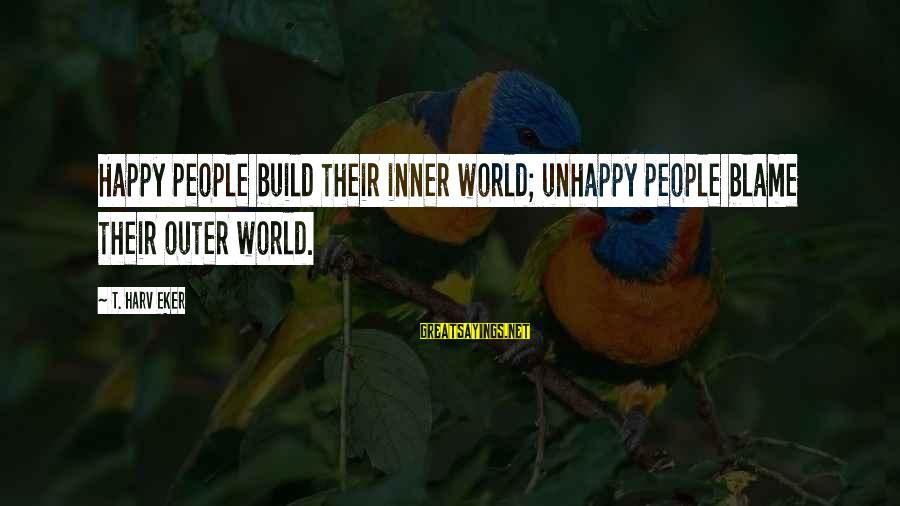 Bon Iver Sayings By T. Harv Eker: Happy people build their inner world; unhappy people blame their outer world.