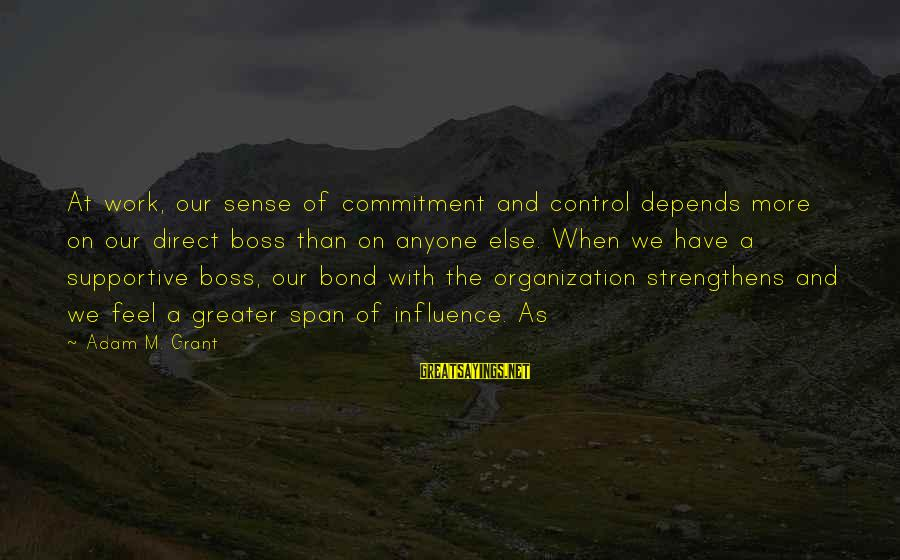 Bond And M Sayings By Adam M. Grant: At work, our sense of commitment and control depends more on our direct boss than