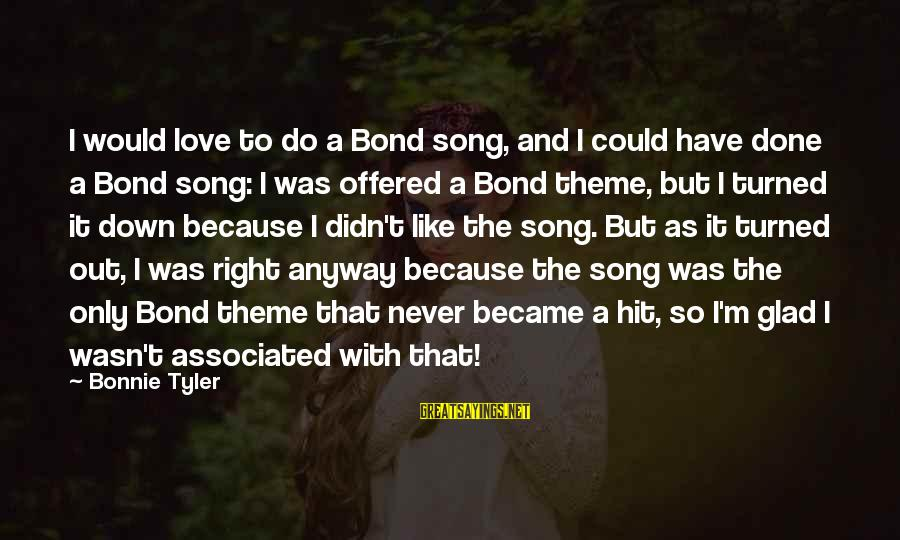 Bond And M Sayings By Bonnie Tyler: I would love to do a Bond song, and I could have done a Bond