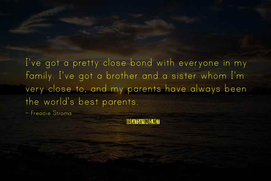 Bond And M Sayings By Freddie Stroma: I've got a pretty close bond with everyone in my family. I've got a brother