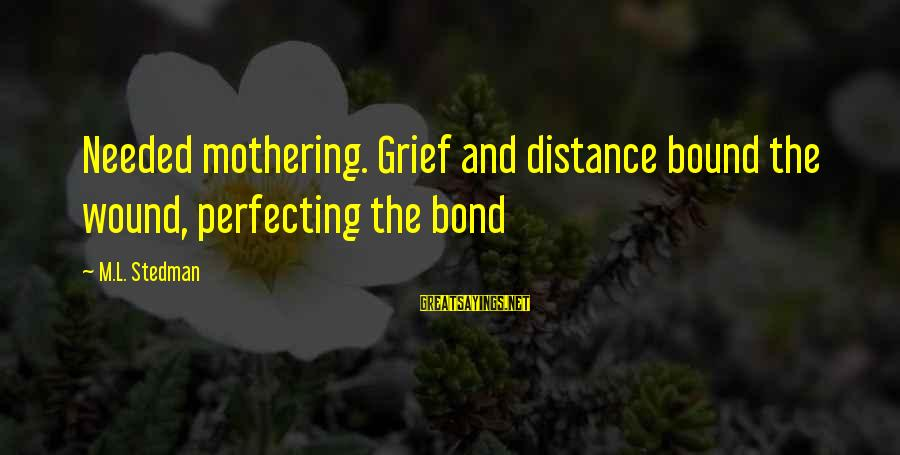 Bond And M Sayings By M.L. Stedman: Needed mothering. Grief and distance bound the wound, perfecting the bond