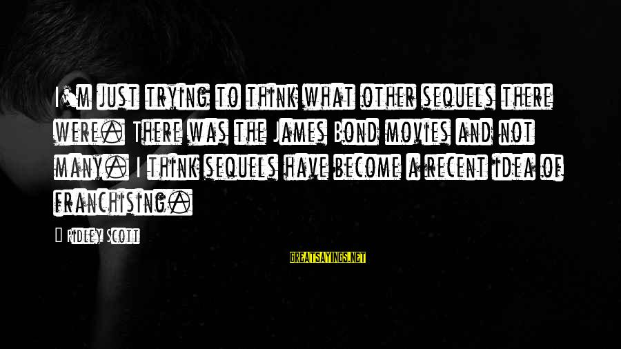 Bond And M Sayings By Ridley Scott: I'm just trying to think what other sequels there were. There was the James Bond