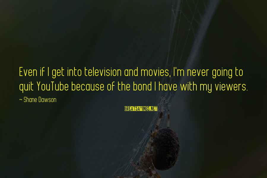 Bond And M Sayings By Shane Dawson: Even if I get into television and movies, I'm never going to quit YouTube because