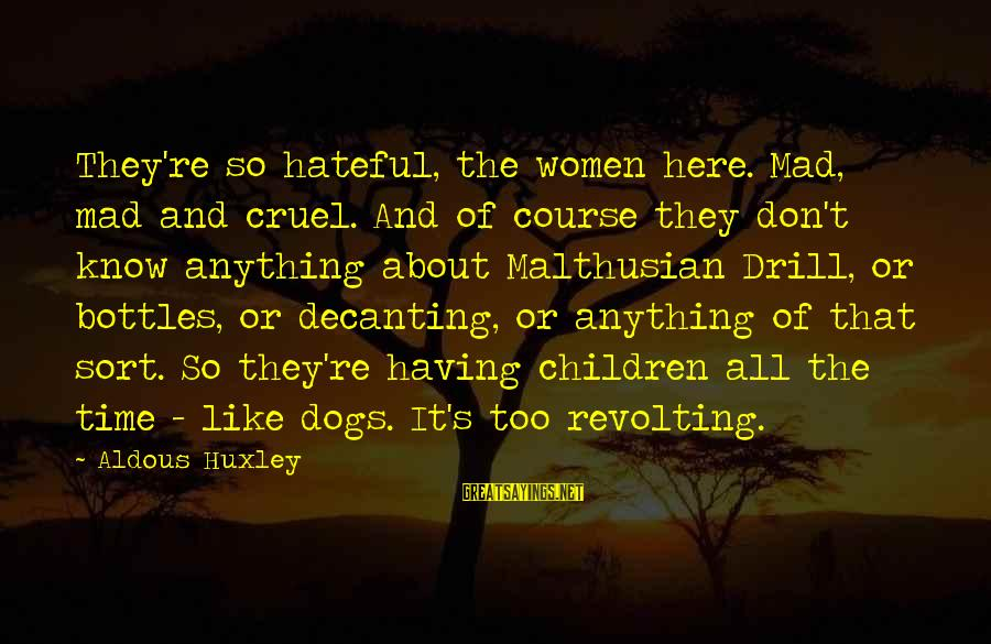 Bond Between Brother And Sister Sayings By Aldous Huxley: They're so hateful, the women here. Mad, mad and cruel. And of course they don't