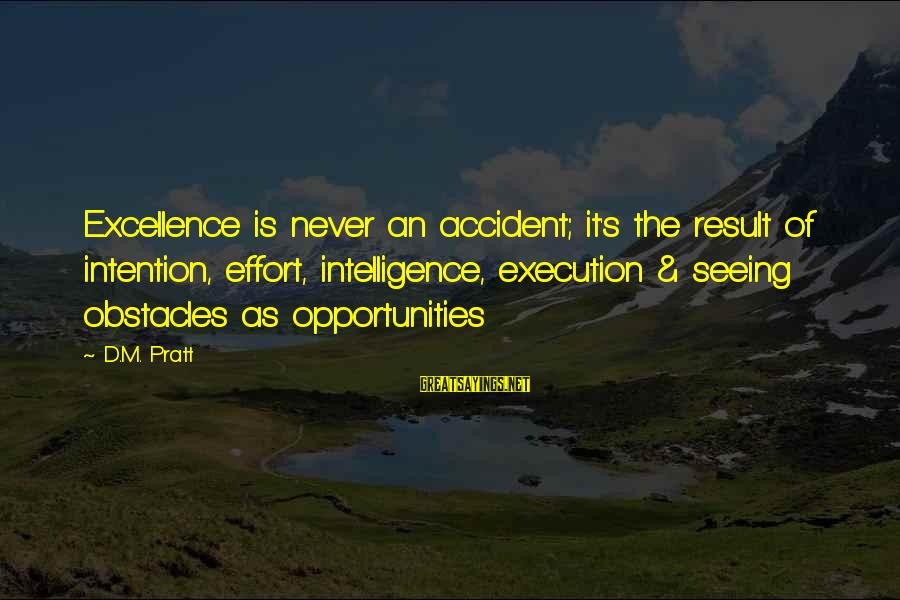 Bond Between Brother And Sister Sayings By D.M. Pratt: Excellence is never an accident; it's the result of intention, effort, intelligence, execution & seeing