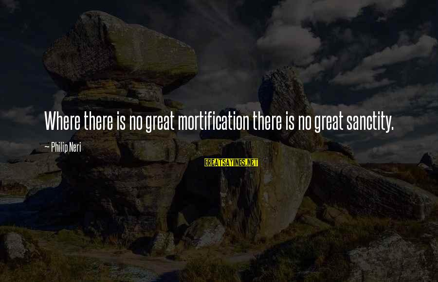 Bond Between Brother And Sister Sayings By Philip Neri: Where there is no great mortification there is no great sanctity.