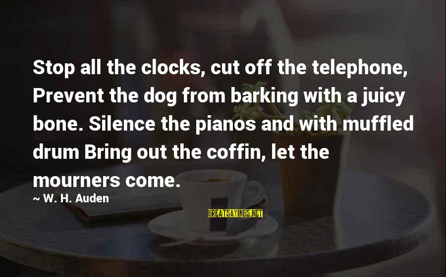 Bone Clocks Sayings By W. H. Auden: Stop all the clocks, cut off the telephone, Prevent the dog from barking with a